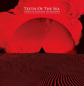 TEETH OF THE SEA - FIELD IN ENGLAND - REIMAGINED